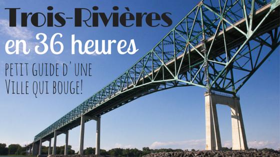 Trois-Rivières en 36 heures - petit guide d'une ville qui bouge